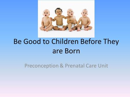 Be Good to Children Before They are Born Preconception & Prenatal Care Unit.