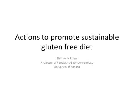 Actions to promote sustainable gluten free diet Eleftheria Roma Professor of Paediatric Gastroenterology University of Athens.