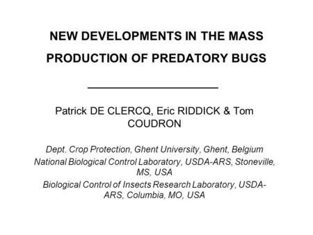 NEW DEVELOPMENTS IN THE MASS PRODUCTION OF PREDATORY BUGS Patrick DE CLERCQ, Eric RIDDICK & Tom COUDRON Dept. Crop Protection, Ghent University, Ghent,