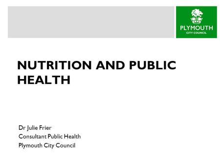 NUTRITION AND PUBLIC HEALTH Dr Julie Frier Consultant Public Health Plymouth City Council.