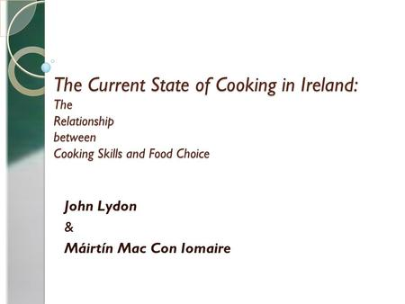 The Current State of Cooking in Ireland: The Relationship between Cooking Skills and Food Choice John Lydon & Máirtín Mac Con Iomaire.