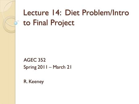 Lecture 14: Diet Problem/Intro to Final Project AGEC 352 Spring 2011 – March 21 R. Keeney.
