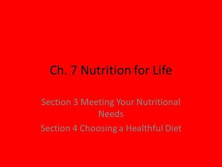 Ch. 7 Nutrition for Life Section 3 Meeting Your Nutritional Needs Section 4 Choosing a Healthful Diet.