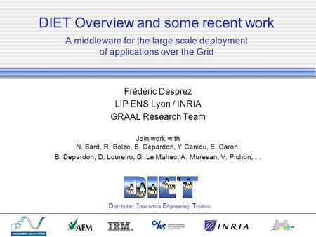 DIET Overview and some recent work A middleware for the large scale deployment of applications over the Grid Frédéric Desprez LIP ENS Lyon / INRIA GRAAL.