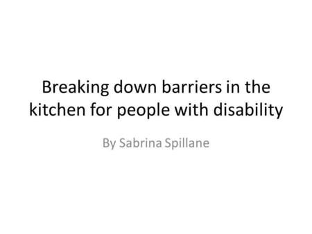 Breaking down barriers in the kitchen for people with disability By Sabrina Spillane.