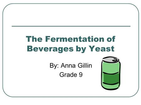 The Fermentation of Beverages by Yeast By: Anna Gillin Grade 9.