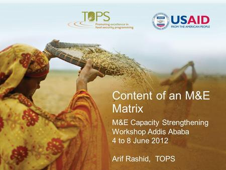 Content of an M&E Matrix M&E Capacity Strengthening Workshop Addis Ababa 4 to 8 June 2012 Arif Rashid, TOPS.