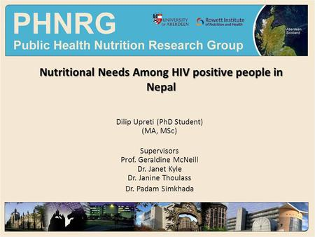 Nutritional Needs Among HIV positive people in Nepal Dilip Upreti (PhD Student) (MA, MSc) Supervisors Prof. Geraldine McNeill Dr. Janet Kyle Dr. Janine.