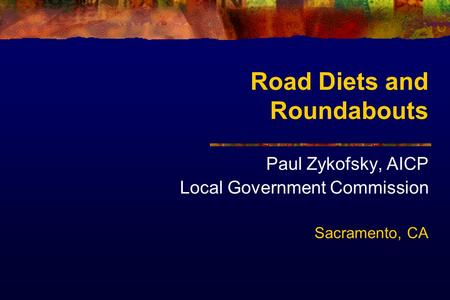 Road Diets and Roundabouts Paul Zykofsky, AICP Local Government Commission Sacramento, CA.