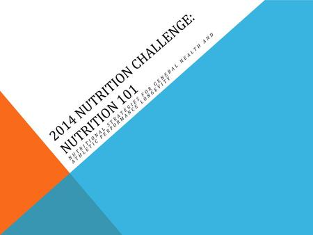 2014 NUTRITION CHALLENGE: NUTRITION 101 NUTRITIONAL STRATEGIES FOR GENERAL HEALTH AND ATHLETIC PERFORMANCE LONGEVITY.
