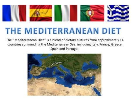 The Mediterranean Diet is a blend of dietary cultures from approximately 14 countries surrounding the Mediterranean Sea, including Italy, France, Greece,