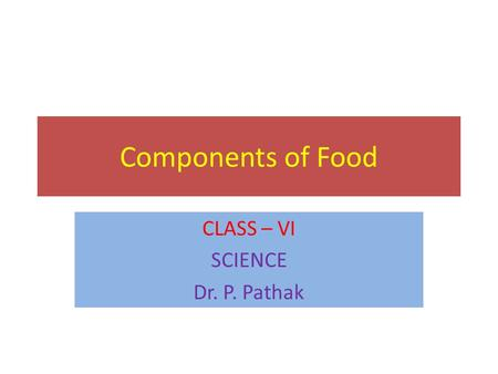 Components of Food CLASS – VI SCIENCE Dr. P. Pathak.