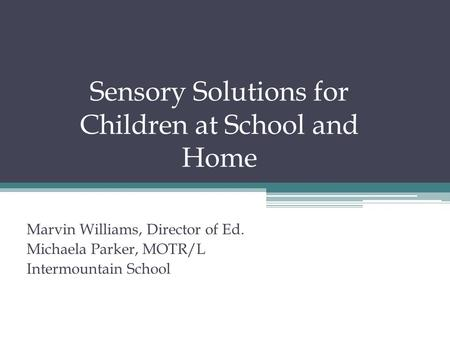 Sensory Solutions for Children at School and Home Marvin Williams, Director of Ed. Michaela Parker, MOTR/L Intermountain School.