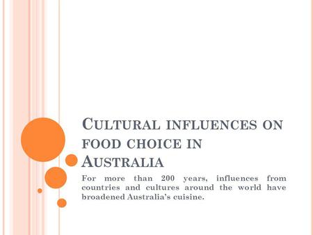 C ULTURAL INFLUENCES ON FOOD CHOICE IN A USTRALIA For more than 200 years, influences from countries and cultures around the world have broadened Australias.