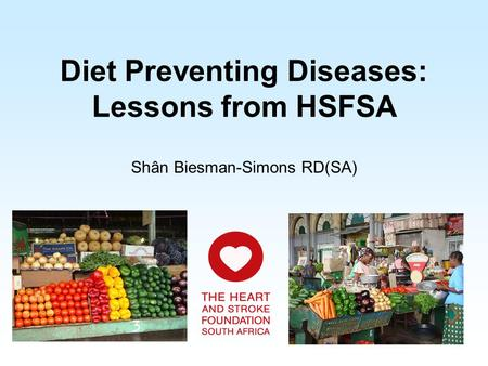 Diet Preventing Diseases: Lessons from HSFSA Shân Biesman-Simons RD(SA)