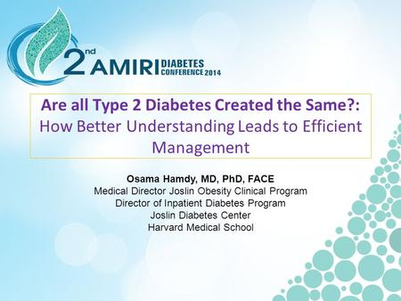 Are all Type 2 Diabetes Created the Same?: How Better Understanding Leads to Efficient Management Osama Hamdy, MD, PhD, FACE Medical Director Joslin Obesity.