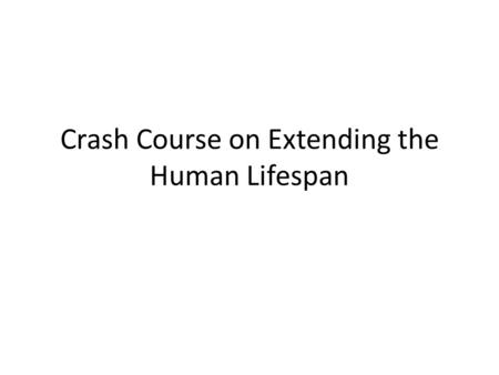 Crash Course on Extending the Human Lifespan. What can shorten a human lifespan?