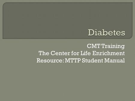 CMT Training The Center for Life Enrichment Resource: MTTP Student Manual.
