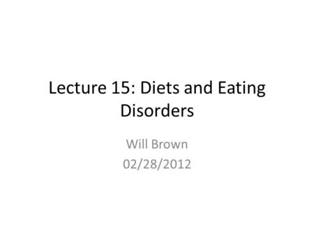 Lecture 15: Diets and Eating Disorders Will Brown 02/28/2012.
