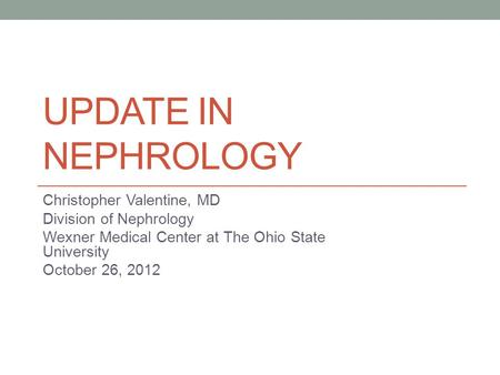 UPDATE IN NEPHROLOGY Christopher Valentine, MD Division of Nephrology Wexner Medical Center at The Ohio State University October 26, 2012.