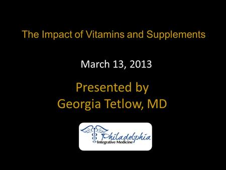The Impact of Vitamins and Supplements Presented by Georgia Tetlow, MD March 13, 2013.