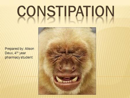 Constipation Prepared by: Alison Deux, 4th year pharmacy student.