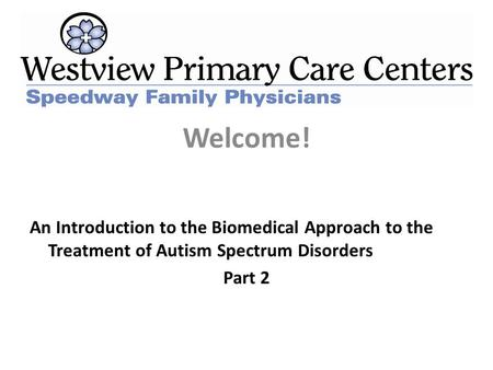 Welcome! An Introduction to the Biomedical Approach to the Treatment of Autism Spectrum Disorders Part 2.