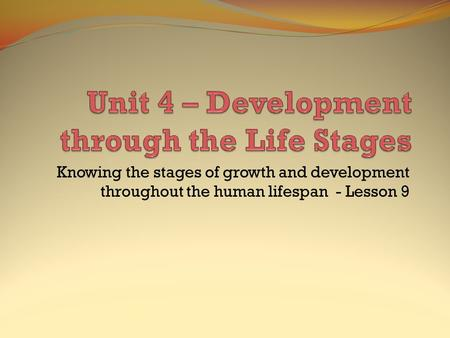 Knowing the stages of growth and development throughout the human lifespan - Lesson 9.