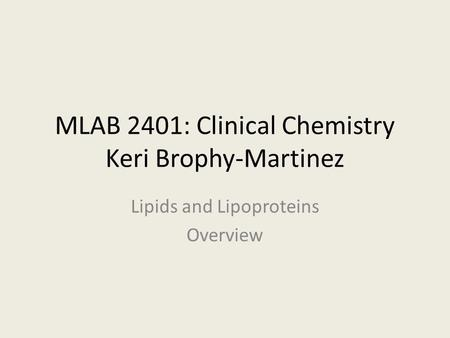 MLAB 2401: Clinical Chemistry Keri Brophy-Martinez Lipids and Lipoproteins Overview.