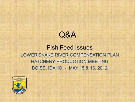 Q&A Fish Feed Issues LOWER SNAKE RIVER COMPENSATION PLAN HATCHERY PRODUCTION MEETING BOISE, IDAHO - MAY 15 & 16, 2012.