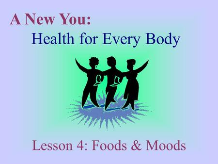 A New You: Health for Every Body Lesson 4: Foods & Moods.