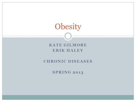 KATE GILMORE ERIK HALEY CHRONIC DISEASES SPRING 2013 <strong>Obesity</strong>.