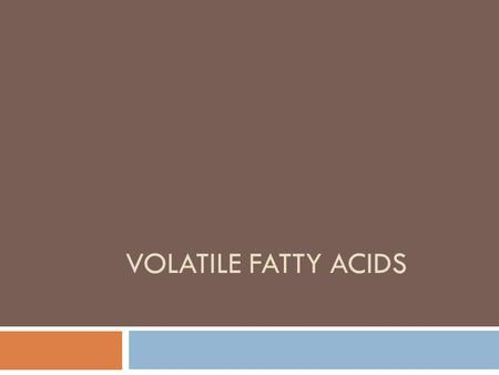 VOLATILE FATTY ACIDS. Volatile Fatty Acids Major VFA: acetic acid; propionic acid; butyric acid. Major VFAs are absorbed and used as primary energy source.
