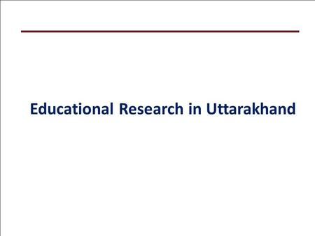 Educational Research in Uttarakhand. Focus of Presentation Educational Researches of SSA, Uttarakhand Foundations Research Engagements in Uttarakhand.