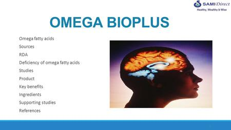 1 OMEGA BIOPLUS Omega fatty acids Sources RDA Deficiency of omega fatty acids Studies Product Key benefits Ingredients Supporting studies References.
