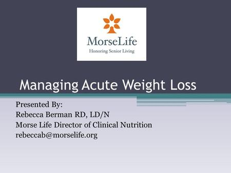 Managing Acute Weight Loss Presented By: Rebecca Berman RD, LD/N Morse Life Director of Clinical Nutrition