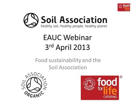 EAUC Webinar 3 rd April 2013 Food sustainability and the Soil Association.