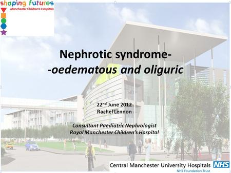 Nephrotic syndrome- -oedematous and oliguric 22 nd June 2012 Rachel Lennon Consultant Paediatric Nephrologist Royal Manchester Childrens Hospital.