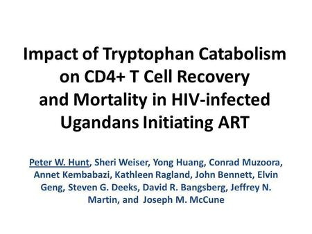 Impact of Tryptophan Catabolism on CD4+ T Cell Recovery and Mortality in HIV-infected Ugandans Initiating ART Peter W. Hunt, Sheri Weiser, Yong Huang,
