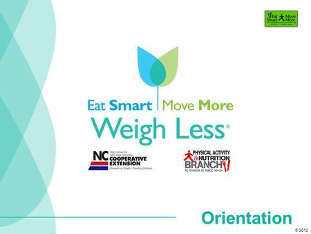Orientation © 2012. explore behaviors that will help you achieve and maintain a healthy weight. identify strategies to help you Eat Smart, Move More and.