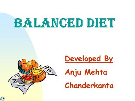 BALANCED DIET Developed By Anju Mehta Chanderkanta.