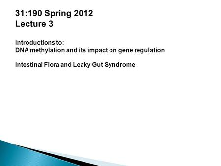 31:190 Spring 2012 Lecture 3 Introductions to: DNA methylation and its impact on gene regulation Intestinal Flora and Leaky Gut Syndrome.