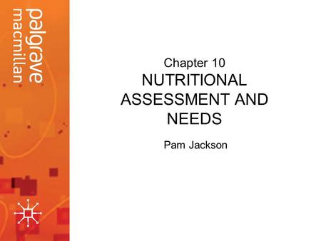 Chapter 10 NUTRITIONAL ASSESSMENT AND NEEDS Pam Jackson.
