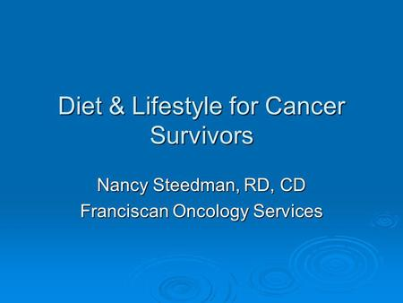 Diet & Lifestyle for Cancer Survivors Nancy Steedman, RD, CD Franciscan Oncology Services.