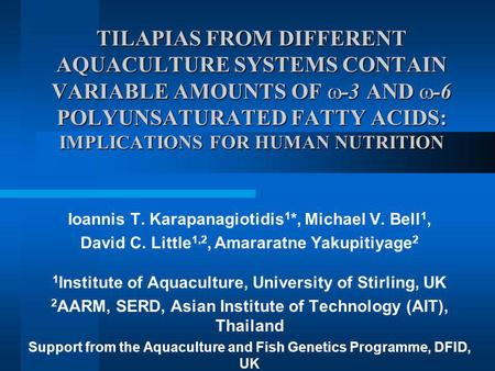 TILAPIAS FROM DIFFERENT AQUACULTURE SYSTEMS CONTAIN VARIABLE AMOUNTS OF -3 AND -6 POLYUNSATURATED FATTY ACIDS: IMPLICATIONS FOR HUMAN NUTRITION Ioannis.