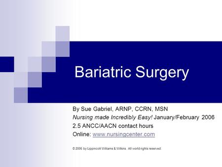 Bariatric Surgery By Sue Gabriel, ARNP, CCRN, MSN Nursing made Incredibly Easy! January/February 2006 2.5 ANCC/AACN contact hours Online: www.nursingcenter.comwww.nursingcenter.com.