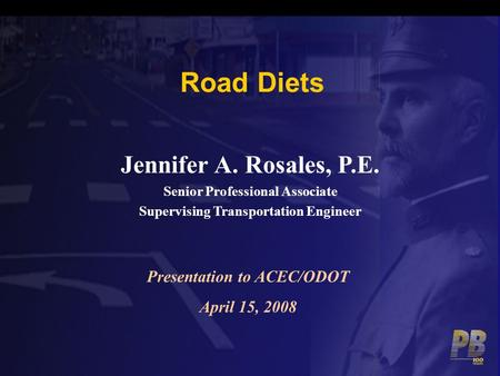 Road Diets Jennifer A. Rosales, P.E. Senior Professional Associate Supervising Transportation Engineer Presentation to ACEC/ODOT April 15, 2008.