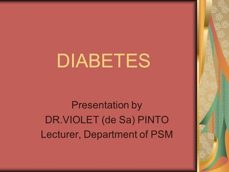 DIABETES Presentation by DR.VIOLET (de Sa) PINTO Lecturer, Department of PSM.