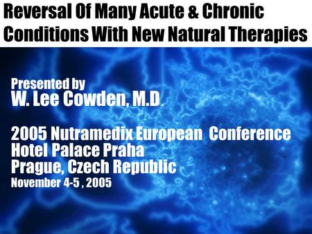 Reversal Of Many <strong>Acute</strong> & Chronic Conditions With New Natural Therapies Presented by W. Lee Cowden, M.D. 2005 Nutramedix European Conference Hotel Palace.