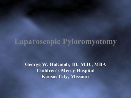 Laparoscopic Pyloromyotomy George W. Holcomb, III, M.D., MBA Childrens Mercy Hospital Kansas City, Missouri.